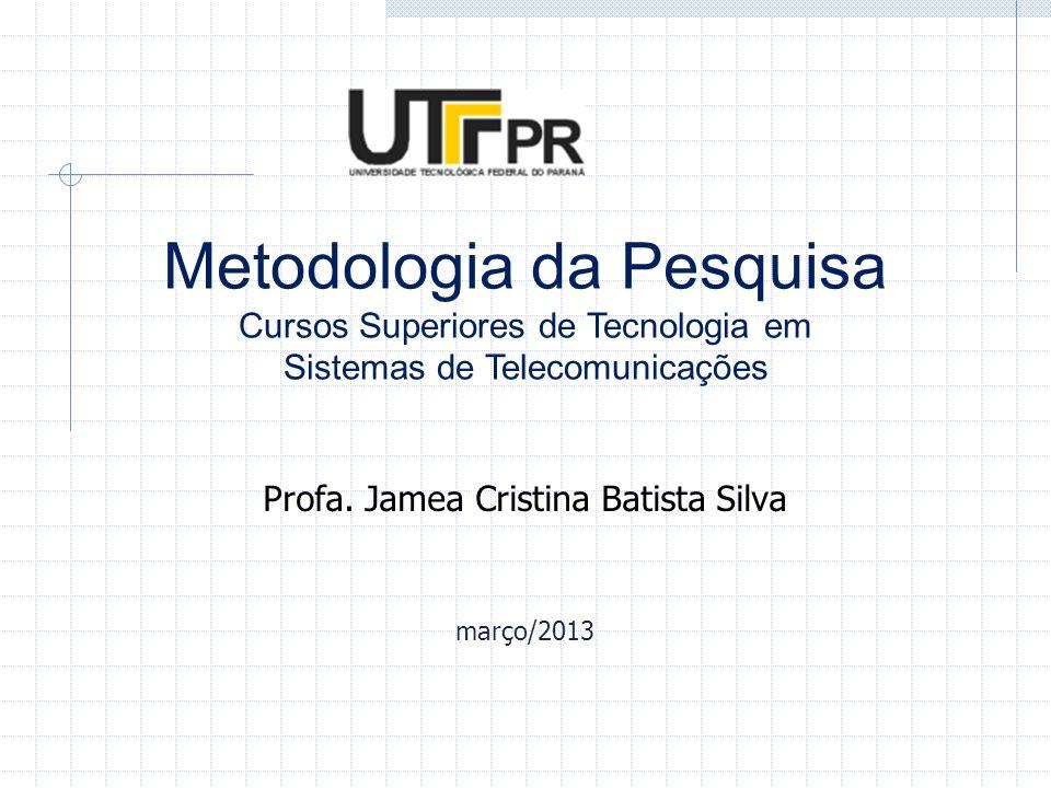 Metodologia da Pesquisa Cursos Superiores de Tecnologia em Sistemas de Telecomunicações Profa. Jamea Cristina Batista Silva março/2013
