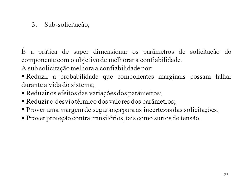 23 3.Sub-solicitação; É a prática de super dimensionar os parâmetros de solicitação do componente com o objetivo de melhorar a confiabilidade. A sub s