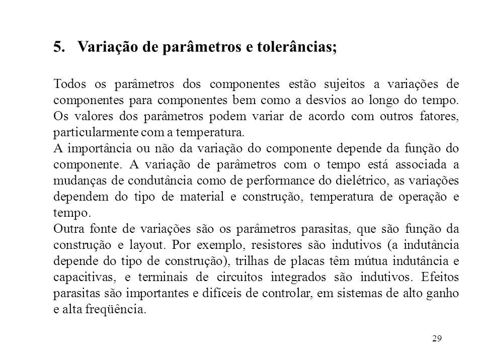 29 5.Variação de parâmetros e tolerâncias; Todos os parâmetros dos componentes estão sujeitos a variações de componentes para componentes bem como a d