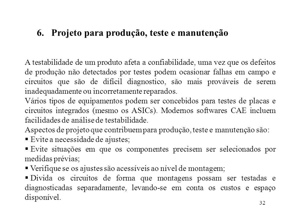 32 6.Projeto para produção, teste e manutenção A testabilidade de um produto afeta a confiabilidade, uma vez que os defeitos de produção não detectado