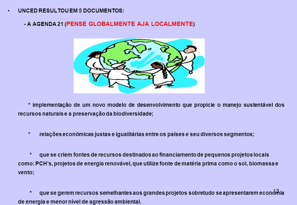 13 UNCED RESULTOU EM 5 DOCUMENTOS: - A AGENDA 21 ( PENSE GLOBALMENTE AJA LOCALMENTE ) * implementação de um novo modelo de desenvolvimento que propici