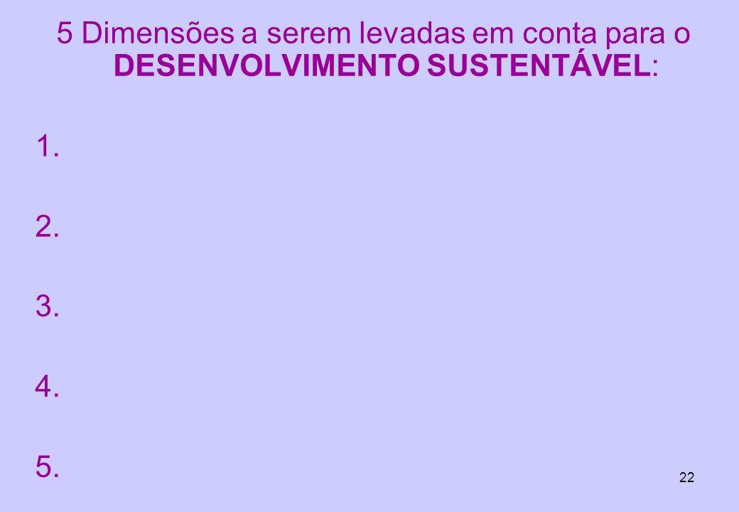 22 5 Dimensões a serem levadas em conta para o DESENVOLVIMENTO SUSTENTÁVEL: 1. 2. 3. 4. 5.