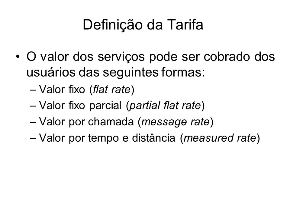 Definição da Tarifa O valor dos serviços pode ser cobrado dos usuários das seguintes formas: –Valor fixo (flat rate) –Valor fixo parcial (partial flat