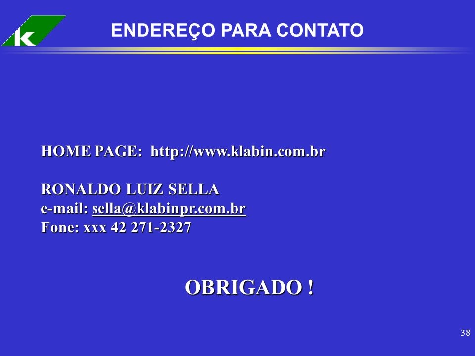 38 ENDEREÇO PARA CONTATO HOME PAGE: http://www.klabin.com.br RONALDO LUIZ SELLA e-mail: sella@klabinpr.com.br Fone: xxx 42 271-2327 OBRIGADO !