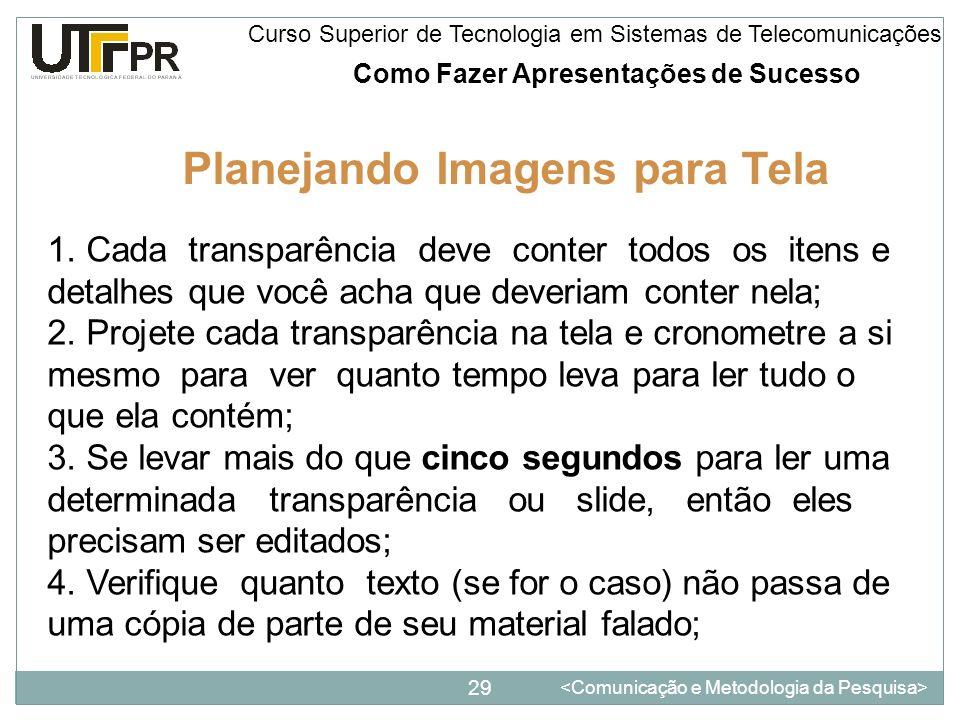 Como Fazer Apresentações de Sucesso 29 Curso Superior de Tecnologia em Sistemas de Telecomunicações Planejando Imagens para Tela 1. Cada transparência