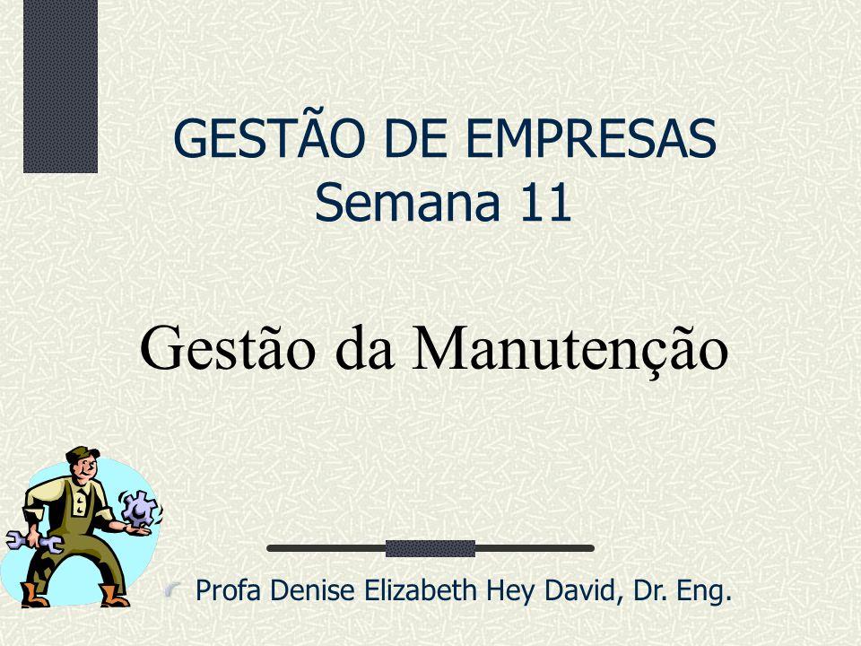 GESTÃO DE EMPRESAS Semana 11 Profa Denise Elizabeth Hey David, Dr. Eng. Gestão da Manutenção
