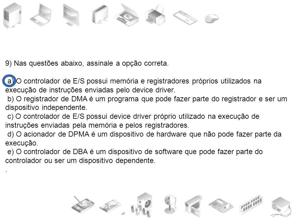 9) Nas questões abaixo, assinale a opção correta. a) O controlador de E/S possui memória e registradores próprios utilizados na execução de instruções