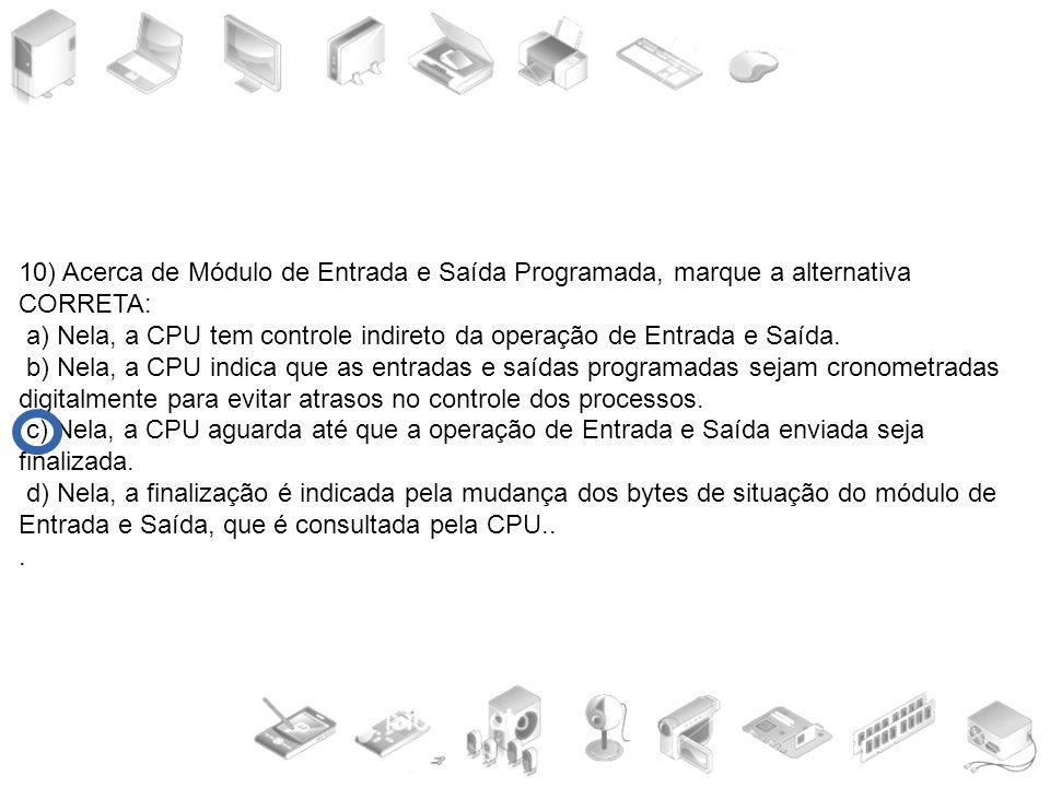 10) Acerca de Módulo de Entrada e Saída Programada, marque a alternativa CORRETA: a) Nela, a CPU tem controle indireto da operação de Entrada e Saída.