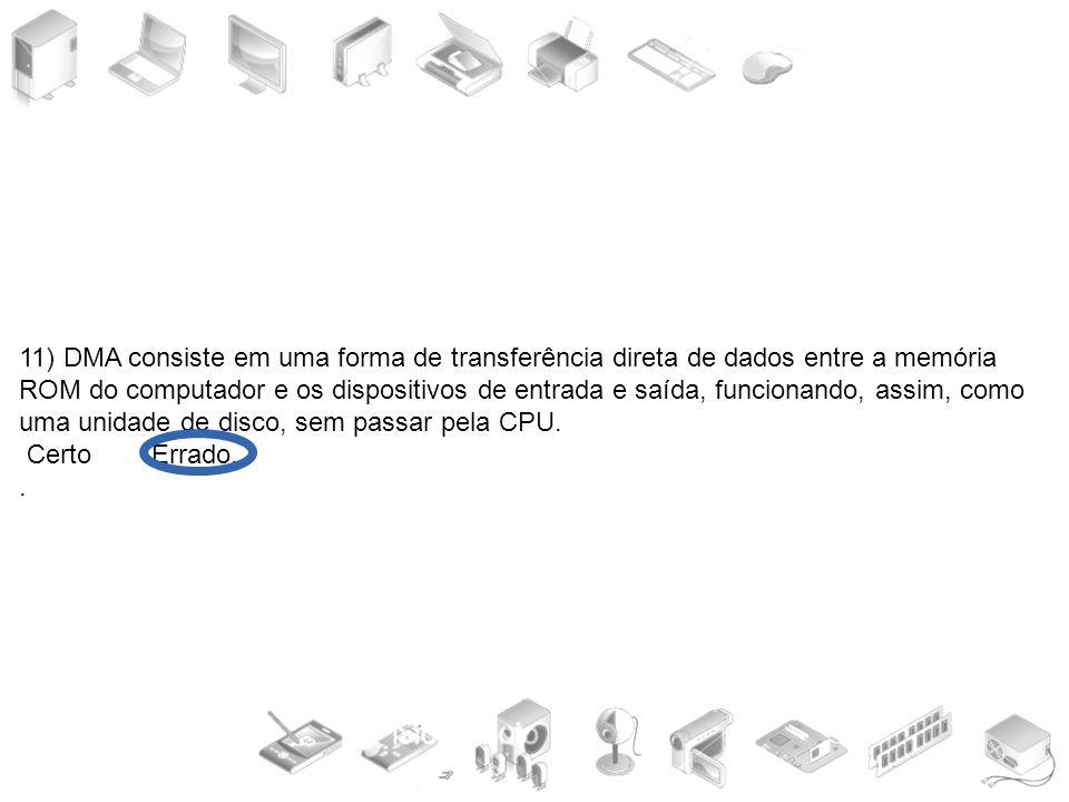 11) DMA consiste em uma forma de transferência direta de dados entre a memória ROM do computador e os dispositivos de entrada e saída, funcionando, as