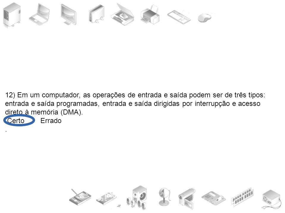 12) Em um computador, as operações de entrada e saída podem ser de três tipos: entrada e saída programadas, entrada e saída dirigidas por interrupção