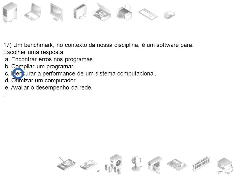 17) Um benchmark, no contexto da nossa disciplina, é um software para: Escolher uma resposta. a. Encontrar erros nos programas. b. Compilar um program