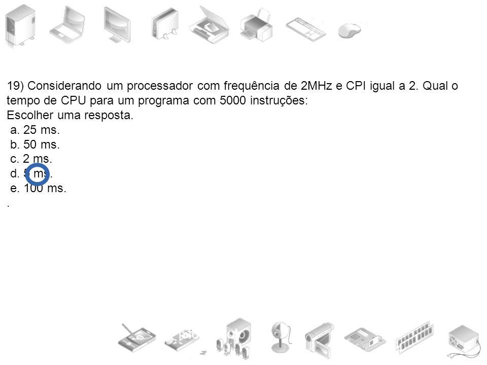 19) Considerando um processador com frequência de 2MHz e CPI igual a 2. Qual o tempo de CPU para um programa com 5000 instruções: Escolher uma respost