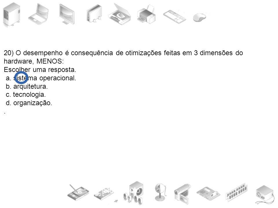 20) O desempenho é consequência de otimizações feitas em 3 dimensões do hardware, MENOS: Escolher uma resposta. a. sistema operacional. b. arquitetura