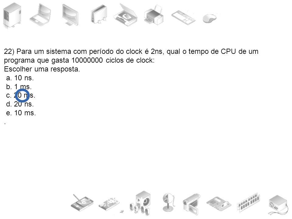 22) Para um sistema com período do clock é 2ns, qual o tempo de CPU de um programa que gasta 10000000 ciclos de clock: Escolher uma resposta. a. 10 ns