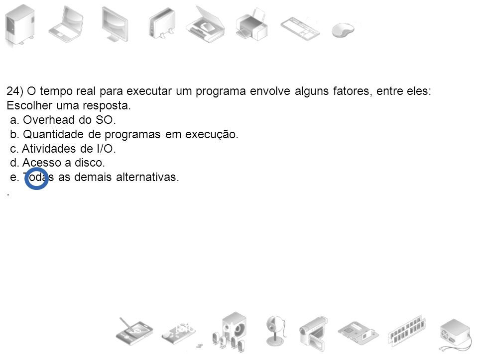 24) O tempo real para executar um programa envolve alguns fatores, entre eles: Escolher uma resposta. a. Overhead do SO. b. Quantidade de programas em