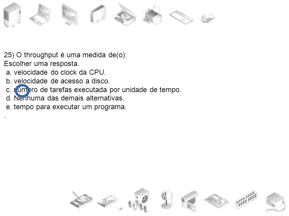 25) O throughput é uma medida de(o): Escolher uma resposta. a. velocidade do clock da CPU. b. velocidade de acesso a disco. c. número de tarefas execu