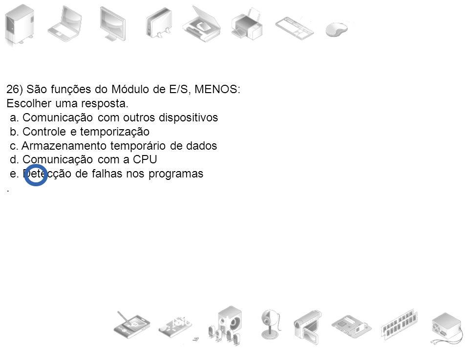 26) São funções do Módulo de E/S, MENOS: Escolher uma resposta. a. Comunicação com outros dispositivos b. Controle e temporização c. Armazenamento tem
