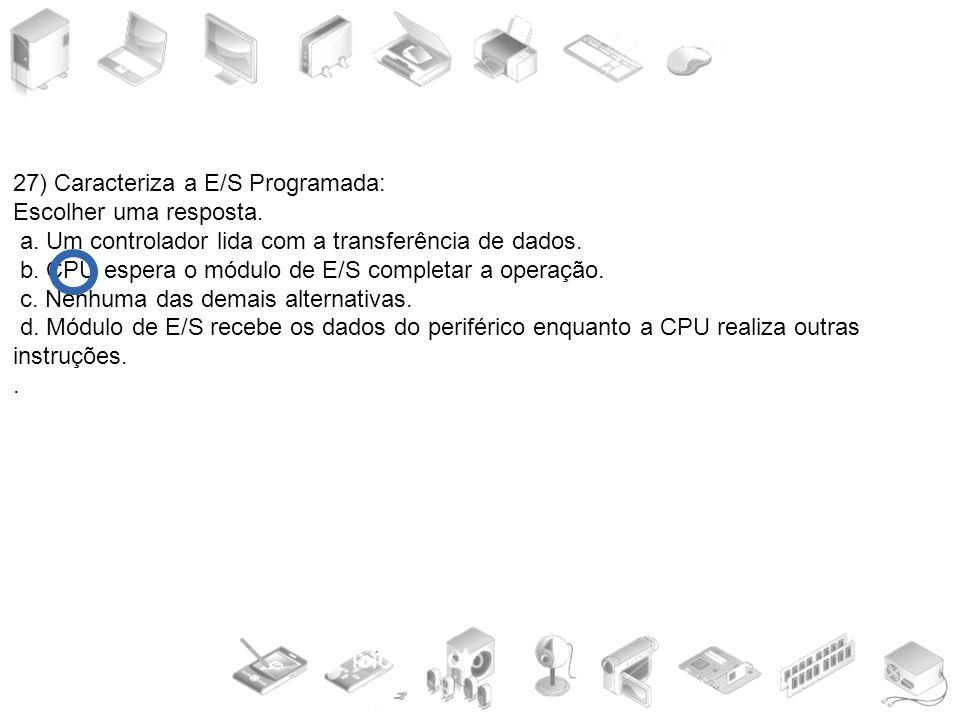 27) Caracteriza a E/S Programada: Escolher uma resposta. a. Um controlador lida com a transferência de dados. b. CPU espera o módulo de E/S completar