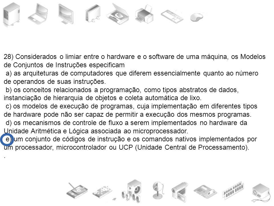 28) Considerados o limiar entre o hardware e o software de uma máquina, os Modelos de Conjuntos de Instruções especificam a) as arquiteturas de comput