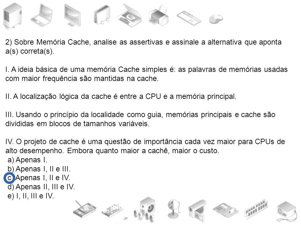 2) Sobre Memória Cache, analise as assertivas e assinale a alternativa que aponta a(s) correta(s). I. A ideia básica de uma memória Cache simples é: a