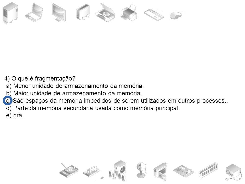4) O que é fragmentação? a) Menor unidade de armazenamento da memória. b) Maior unidade de armazenamento da memória. c) São espaços da memória impedid
