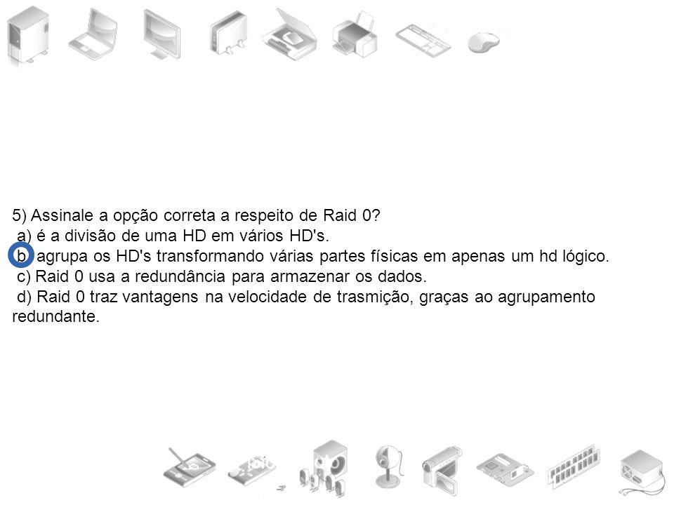5) Assinale a opção correta a respeito de Raid 0? a) é a divisão de uma HD em vários HD's. b) agrupa os HD's transformando várias partes físicas em ap