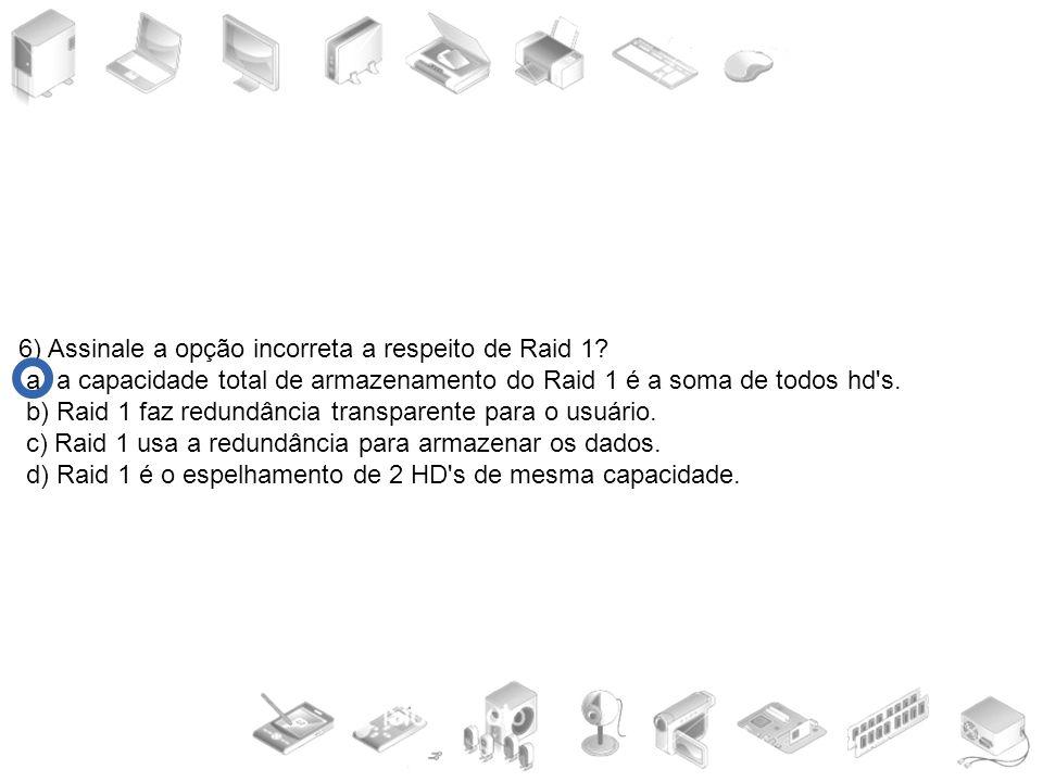 6) Assinale a opção incorreta a respeito de Raid 1? a) a capacidade total de armazenamento do Raid 1 é a soma de todos hd's. b) Raid 1 faz redundância