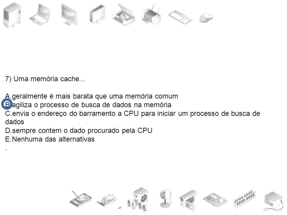 7) Uma memória cache... A.geralmente é mais barata que uma memória comum B.agiliza o processo de busca de dados na memória C.envia o endereço do barra
