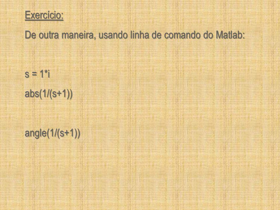Exercício: Calcule a tabela usando comandos abs e angle: Freqüência (rad/s) abs(1/(s+1)) 20*log (abs(1/(s+1))) angle(1/(s+1)) radianos angle(1/(s+1)) graus 0.1 0.2 0.4 0.8 1 2 4 8 10