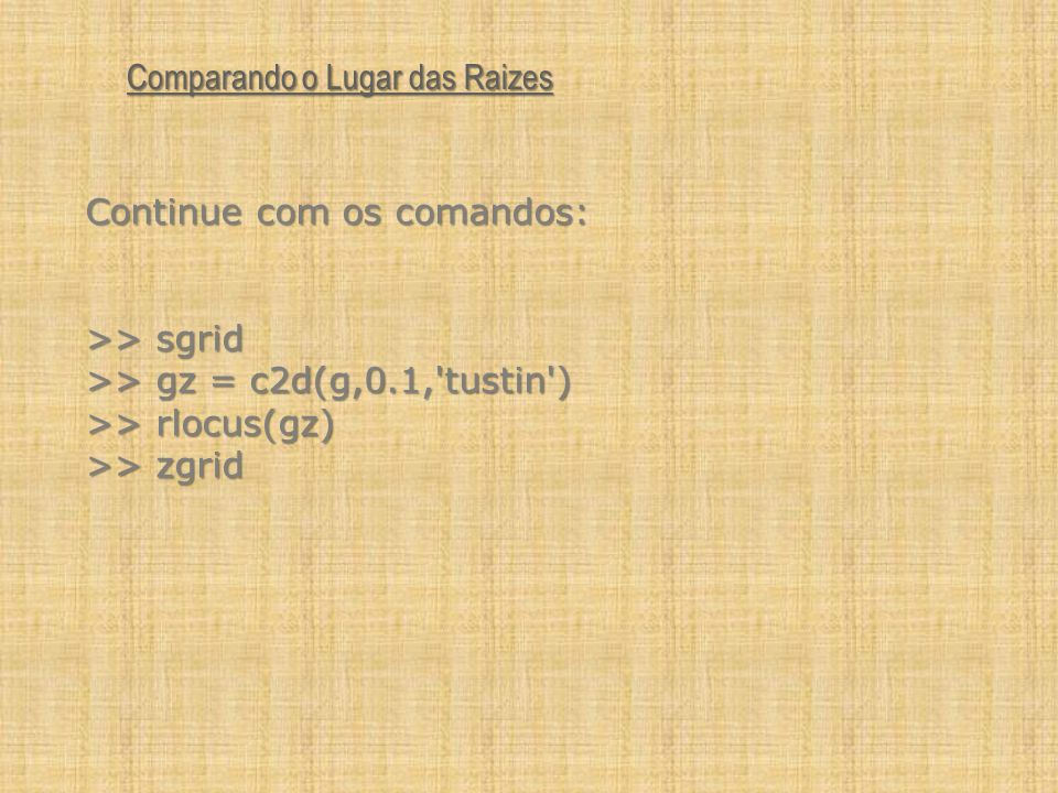 Continue com os comandos: >> sgrid >> gz = c2d(g,0.1,'tustin') >> rlocus(gz) >> zgrid