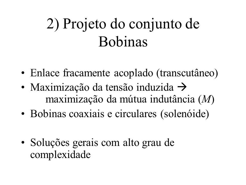 2) Projeto do conjunto de Bobinas Enlace fracamente acoplado (transcutâneo) Maximização da tensão induzida maximização da mútua indutância (M) Bobinas