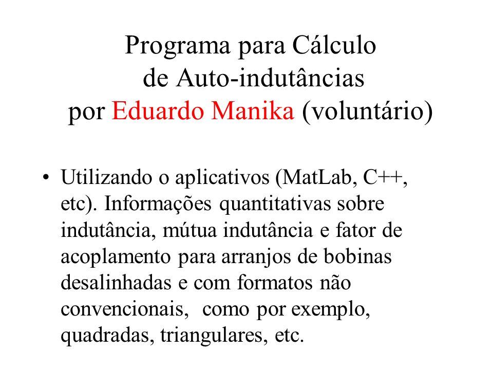 Programa para Cálculo de Auto-indutâncias por Eduardo Manika (voluntário) Utilizando o aplicativos (MatLab, C++, etc). Informações quantitativas sobre