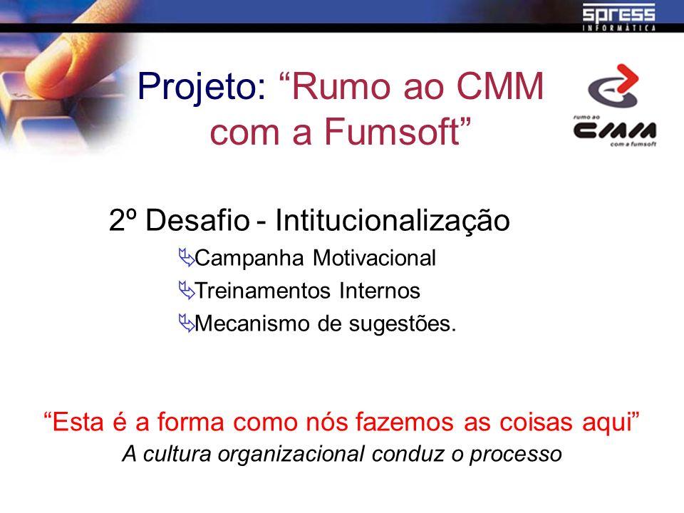 2º Desafio - Intitucionalização Campanha Motivacional Treinamentos Internos Mecanismo de sugestões. Projeto: Rumo ao CMM com a Fumsoft Esta é a forma