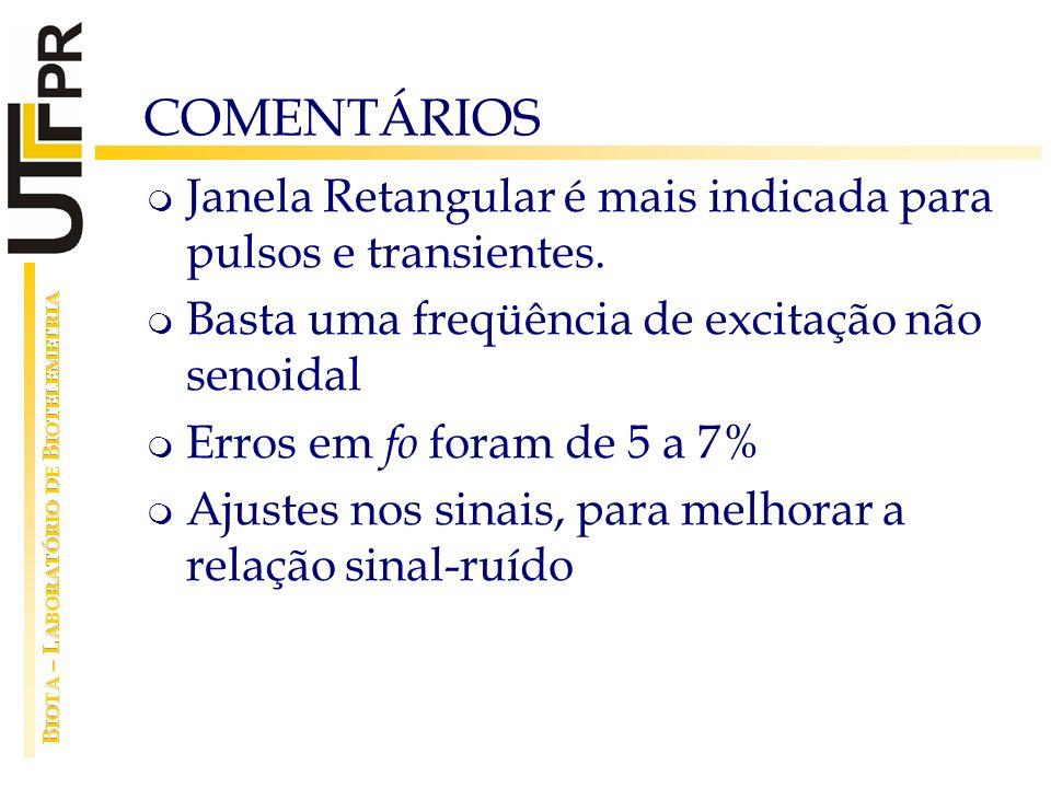 COMENTÁRIOS Janela Retangular é mais indicada para pulsos e transientes. Basta uma freqüência de excitação não senoidal Erros em fo foram de 5 a 7% Aj