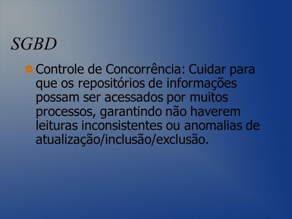 SGBD Controle de Concorrência: Cuidar para que os repositórios de informações possam ser acessados por muitos processos, garantindo não haverem leitur
