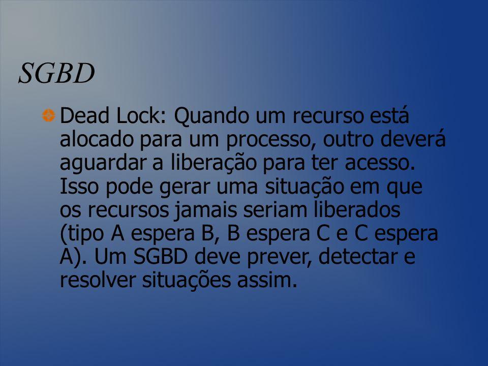 SGBD Dead Lock: Quando um recurso está alocado para um processo, outro deverá aguardar a liberação para ter acesso. Isso pode gerar uma situação em qu