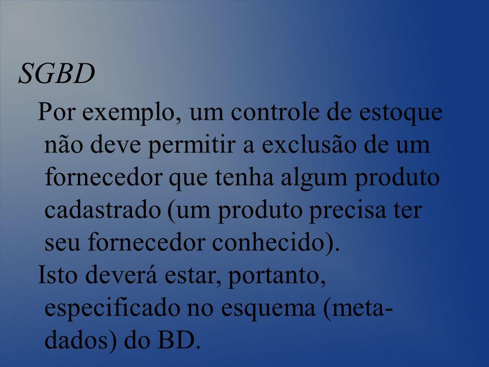 SGBD Por exemplo, um controle de estoque não deve permitir a exclusão de um fornecedor que tenha algum produto cadastrado (um produto precisa ter seu