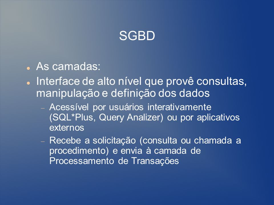SGBD As camadas: Interface de alto nível que provê consultas, manipulação e definição dos dados Acessível por usuários interativamente (SQL*Plus, Quer