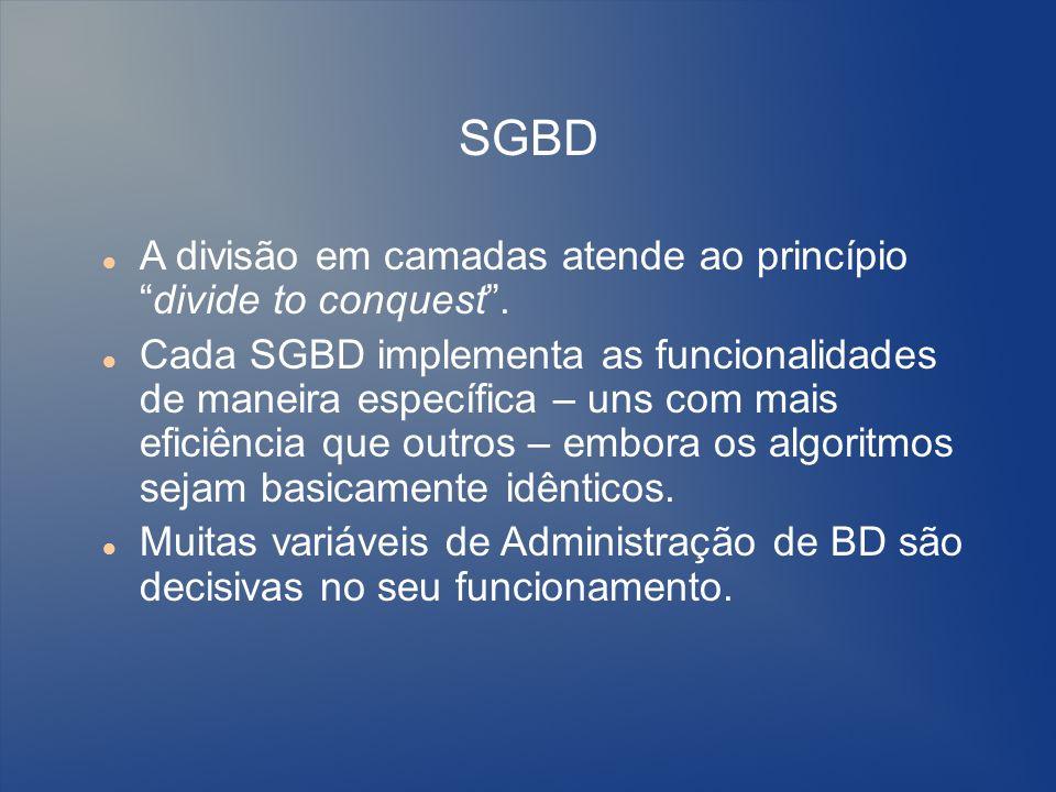 SGBD A divisão em camadas atende ao princípiodivide to conquest. Cada SGBD implementa as funcionalidades de maneira específica – uns com mais eficiênc