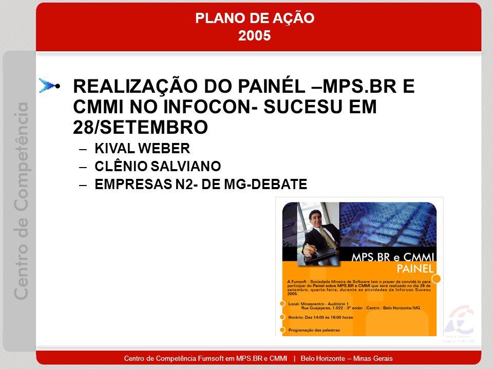 Centro de Competência Fumsoft em MPS.BR e CMMI | Belo Horizonte – Minas Gerais PLANO DE AÇÃO 2005 REALIZAÇÃO DO PAINÉL –MPS.BR E CMMI NO INFOCON- SUCESU EM 28/SETEMBRO –KIVAL WEBER –CLÊNIO SALVIANO –EMPRESAS N2- DE MG-DEBATE