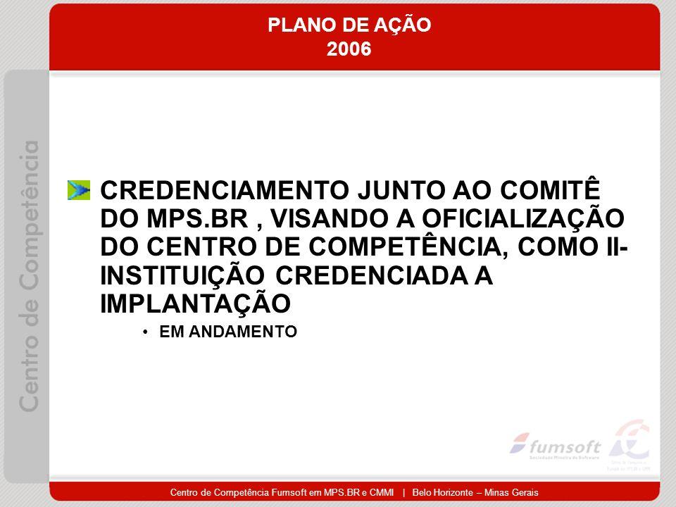 Centro de Competência Fumsoft em MPS.BR e CMMI | Belo Horizonte – Minas Gerais PLANO DE AÇÃO 2006 CREDENCIAMENTO JUNTO AO COMITÊ DO MPS.BR, VISANDO A OFICIALIZAÇÃO DO CENTRO DE COMPETÊNCIA, COMO II- INSTITUIÇÃO CREDENCIADA A IMPLANTAÇÃO EM ANDAMENTO