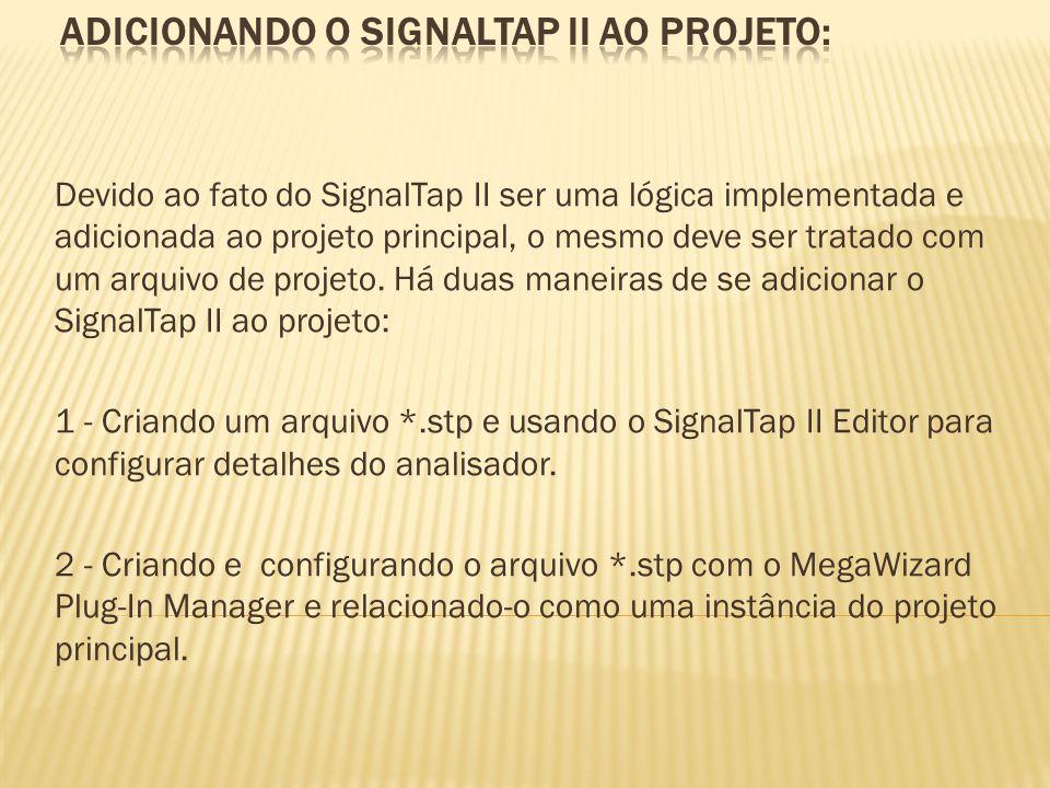 Devido ao fato do SignalTap II ser uma lógica implementada e adicionada ao projeto principal, o mesmo deve ser tratado com um arquivo de projeto. Há d