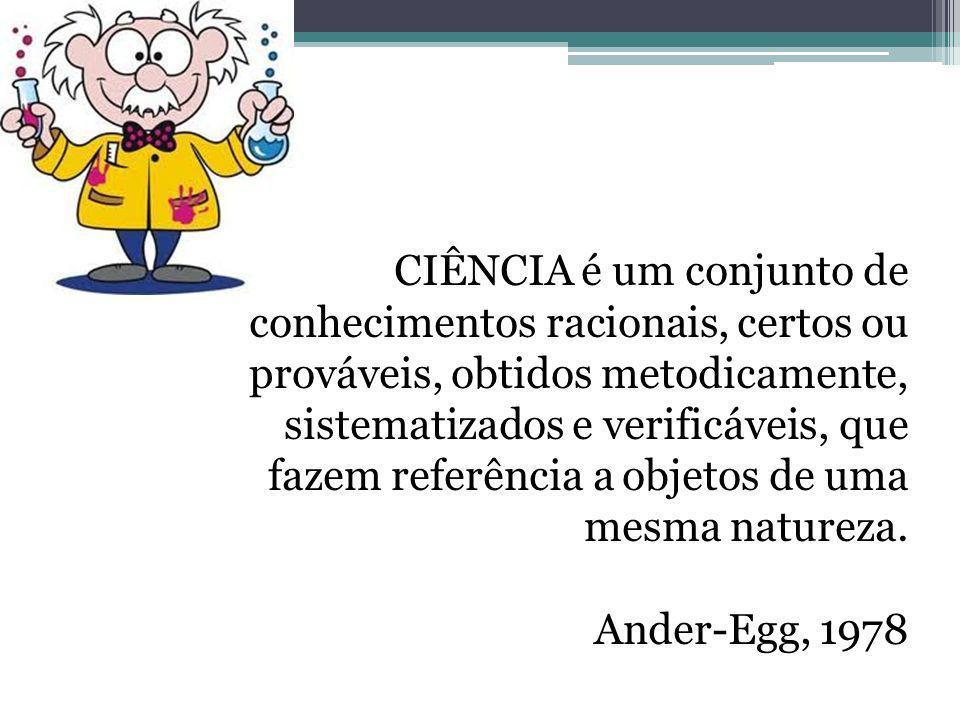 CIÊNCIA é um conjunto de conhecimentos racionais, certos ou prováveis, obtidos metodicamente, sistematizados e verificáveis, que fazem referência a objetos de uma mesma natureza.