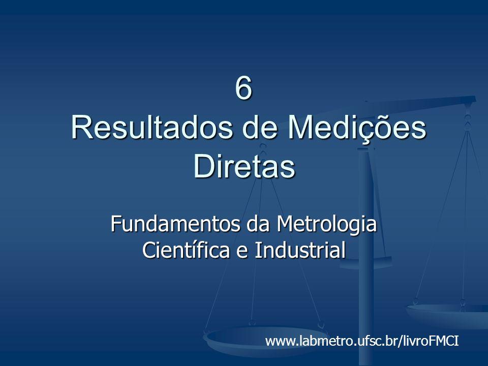 www.labmetro.ufsc.br/livroFMCI 6 Resultados de Medições Diretas Fundamentos da Metrologia Científica e Industrial