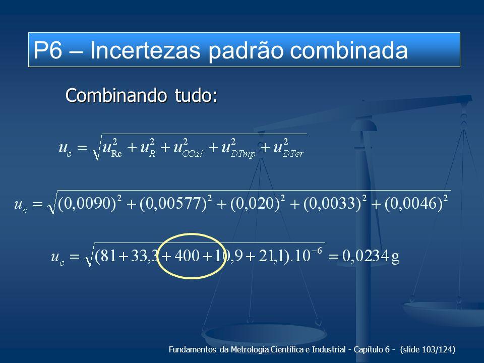Fundamentos da Metrologia Científica e Industrial - Capítulo 6 - (slide 103/124) P6 – Incertezas padrão combinada Combinando tudo: