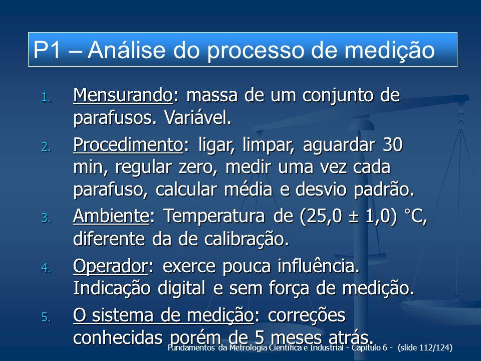 Fundamentos da Metrologia Científica e Industrial - Capítulo 6 - (slide 112/124) P1 – Análise do processo de medição 1. Mensurando: massa de um conjun