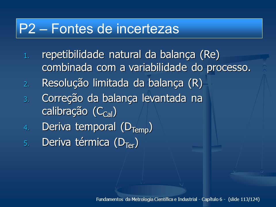 Fundamentos da Metrologia Científica e Industrial - Capítulo 6 - (slide 113/124) P2 – Fontes de incertezas 1. repetibilidade natural da balança (Re) c