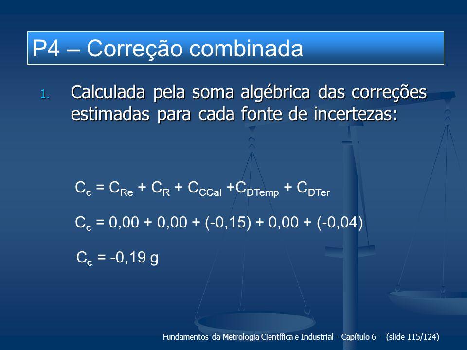 Fundamentos da Metrologia Científica e Industrial - Capítulo 6 - (slide 115/124) P4 – Correção combinada 1. Calculada pela soma algébrica das correçõe