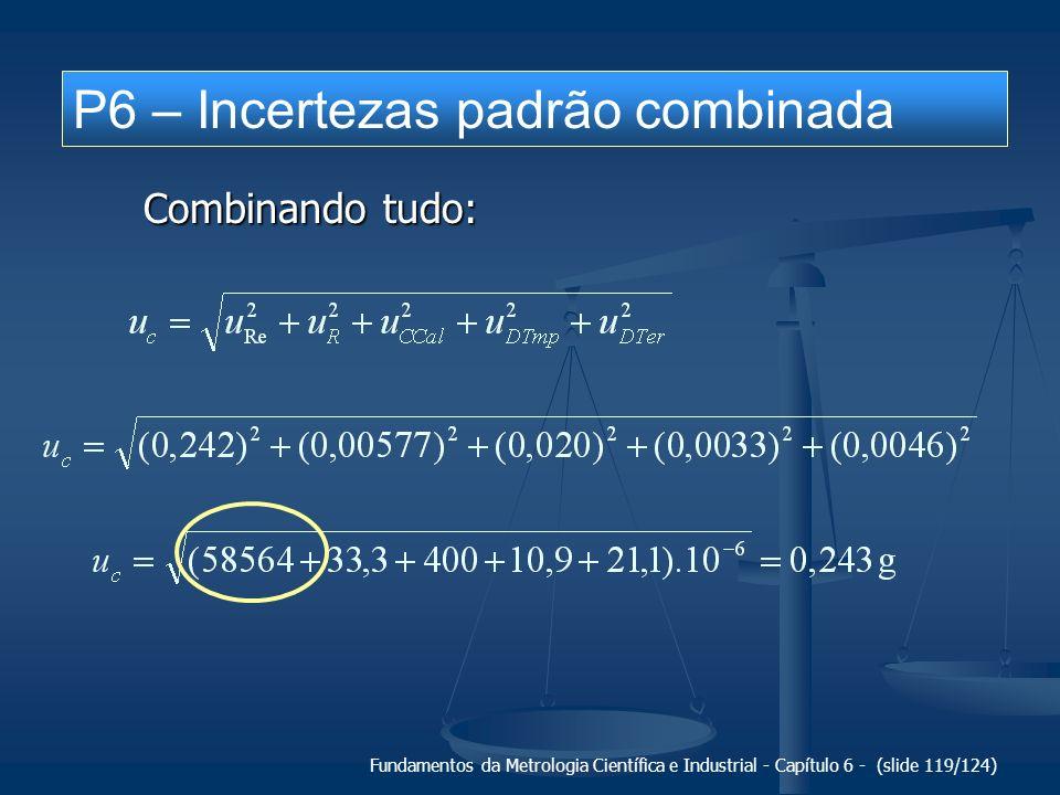 Fundamentos da Metrologia Científica e Industrial - Capítulo 6 - (slide 119/124) P6 – Incertezas padrão combinada Combinando tudo:
