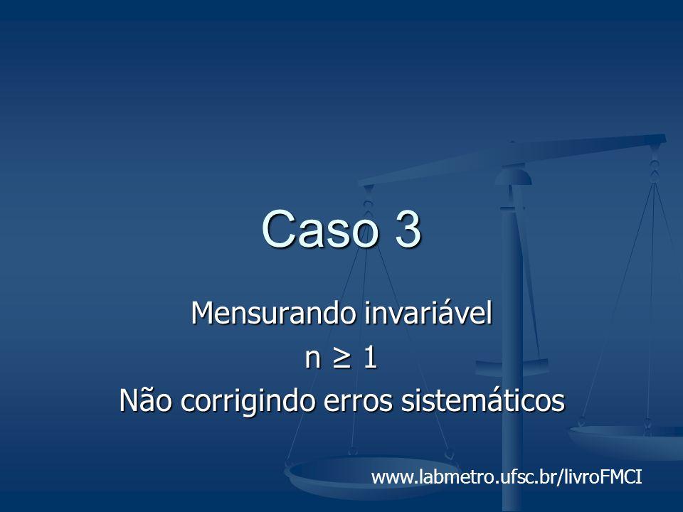 www.labmetro.ufsc.br/livroFMCI Caso 3 Mensurando invariável n 1 Não corrigindo erros sistemáticos